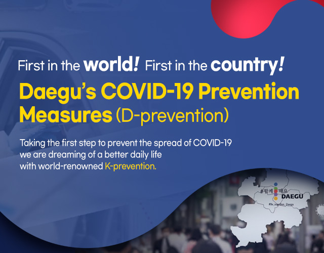 First in the world! First in the country! Daegu's COVID-19 Prevention Measures (D-prevention) Taking the first step to prevent the spread of COVID-19 we are dreaming of a better daily life with world-renowned K-prevention.